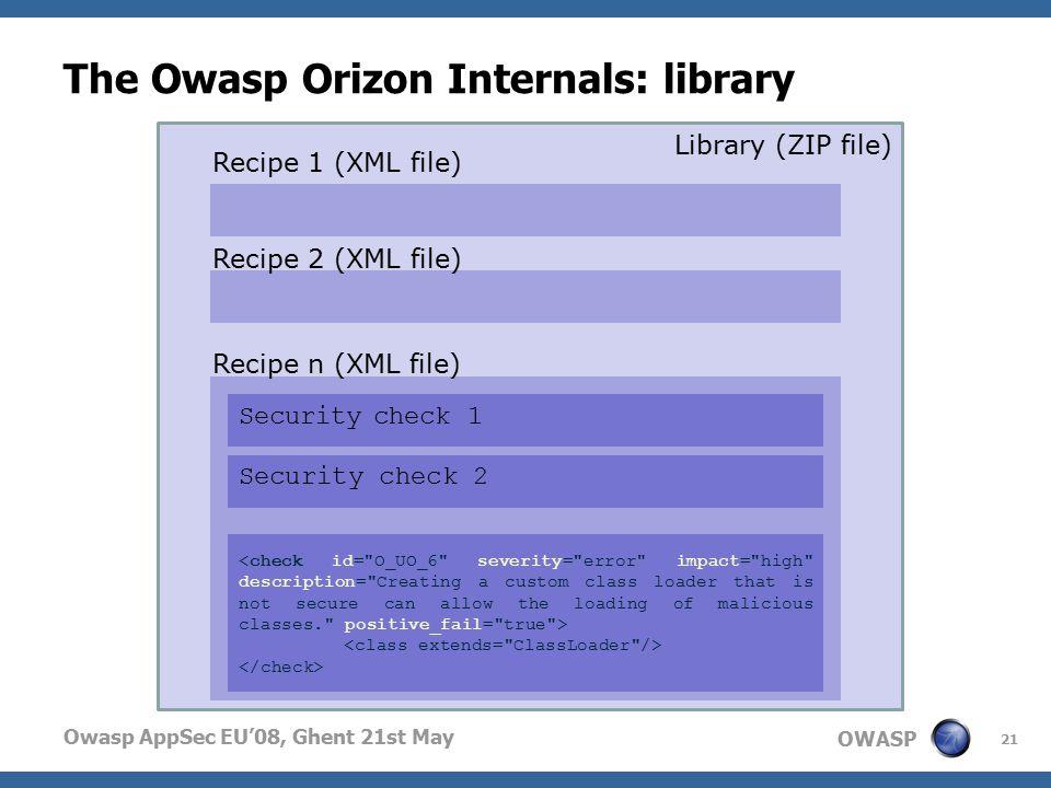 OWASP Owasp AppSec EU'08, Ghent 21st May The Owasp Orizon Internals: library 21 Library (ZIP file) Recipe 1 (XML file) Recipe 2 (XML file) Recipe n (XML file) Security check 1 Security check 2