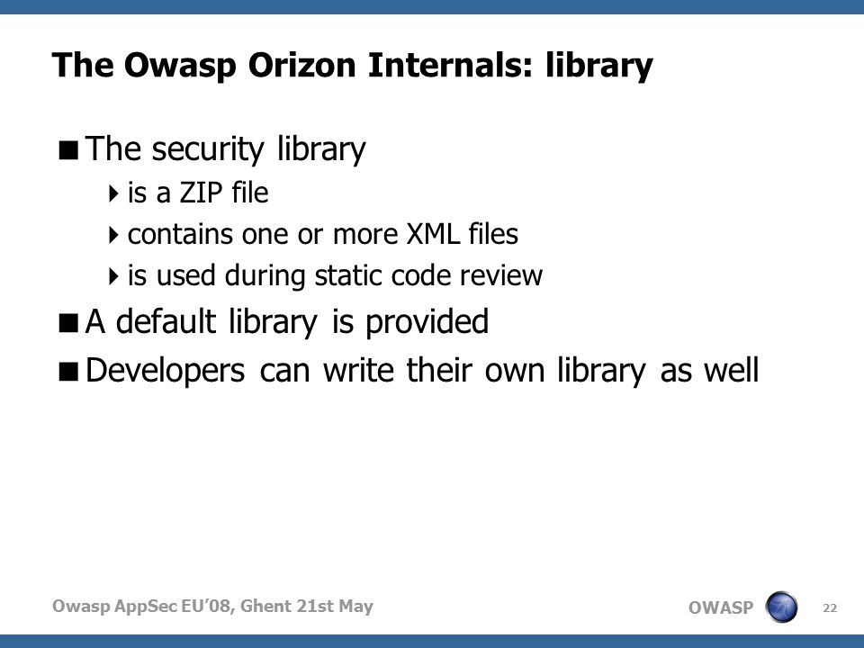 OWASP Owasp AppSec EU'08, Ghent 21st May The Owasp Orizon Internals: library  The security library  is a ZIP file  contains one or more XML files  is used during static code review  A default library is provided  Developers can write their own library as well 22