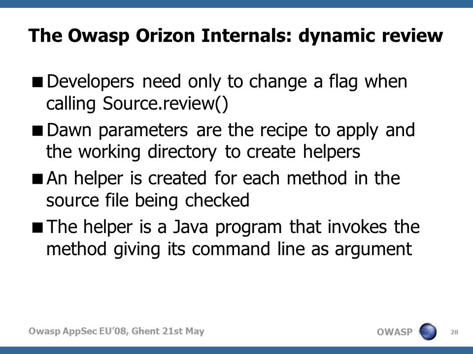 OWASP Owasp AppSec EU'08, Ghent 21st May The Owasp Orizon Internals: dynamic review  Developers need only to change a flag when calling Source.review()  Dawn parameters are the recipe to apply and the working directory to create helpers  An helper is created for each method in the source file being checked  The helper is a Java program that invokes the method giving its command line as argument 28