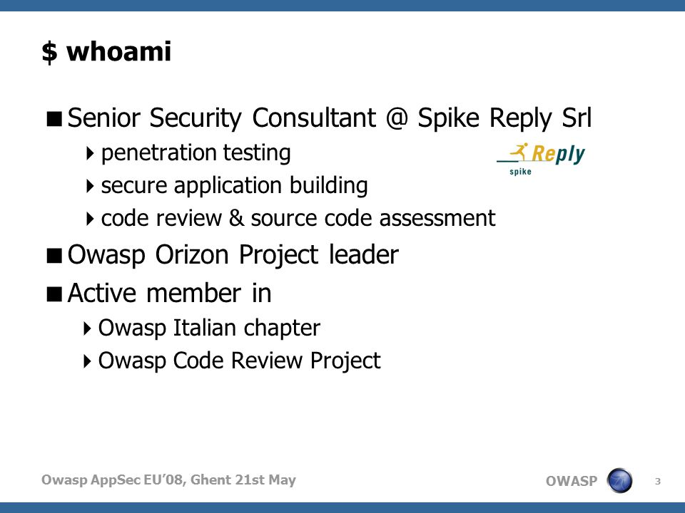 OWASP Owasp AppSec EU'08, Ghent 21st May $ whoami  Senior Security Consultant @ Spike Reply Srl  penetration testing  secure application building  code review & source code assessment  Owasp Orizon Project leader  Active member in  Owasp Italian chapter  Owasp Code Review Project 3