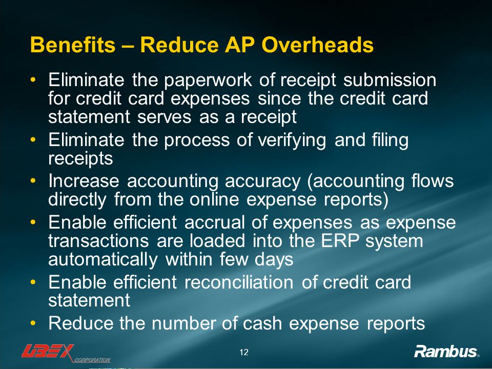 12 Benefits – Reduce AP Overheads Eliminate the paperwork of receipt submission for credit card expenses since the credit card statement serves as a receipt Eliminate the process of verifying and filing receipts Increase accounting accuracy (accounting flows directly from the online expense reports) Enable efficient accrual of expenses as expense transactions are loaded into the ERP system automatically within few days Enable efficient reconciliation of credit card statement Reduce the number of cash expense reports