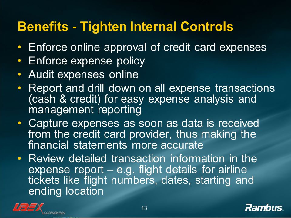 13 Benefits - Tighten Internal Controls Enforce online approval of credit card expenses Enforce expense policy Audit expenses online Report and drill down on all expense transactions (cash & credit) for easy expense analysis and management reporting Capture expenses as soon as data is received from the credit card provider, thus making the financial statements more accurate Review detailed transaction information in the expense report – e.g.