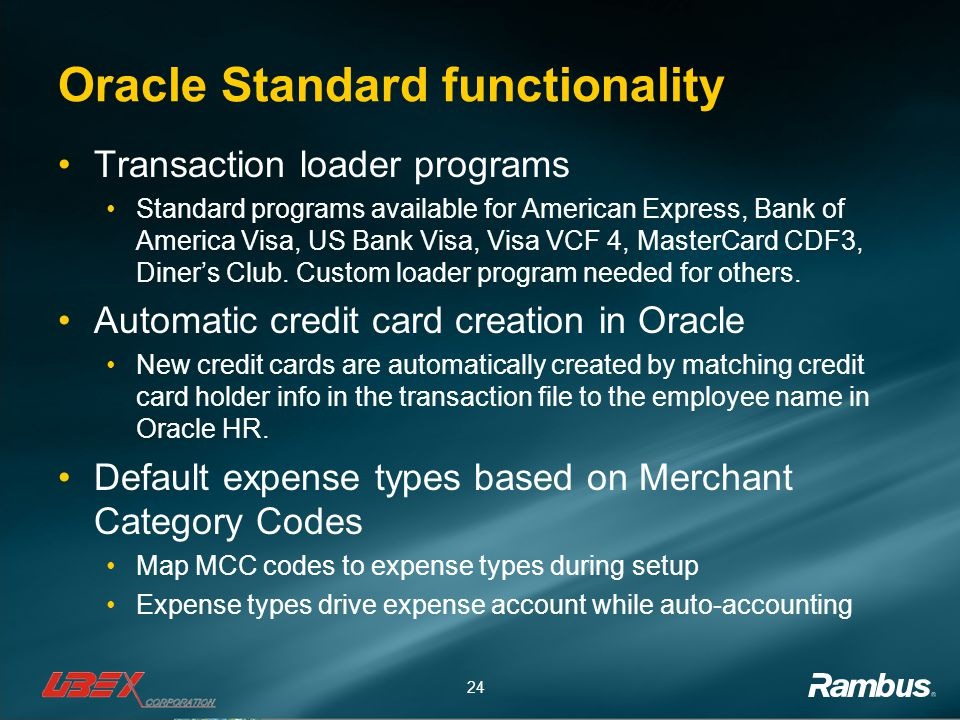 24 Oracle Standard functionality Transaction loader programs Standard programs available for American Express, Bank of America Visa, US Bank Visa, Visa VCF 4, MasterCard CDF3, Diner's Club.