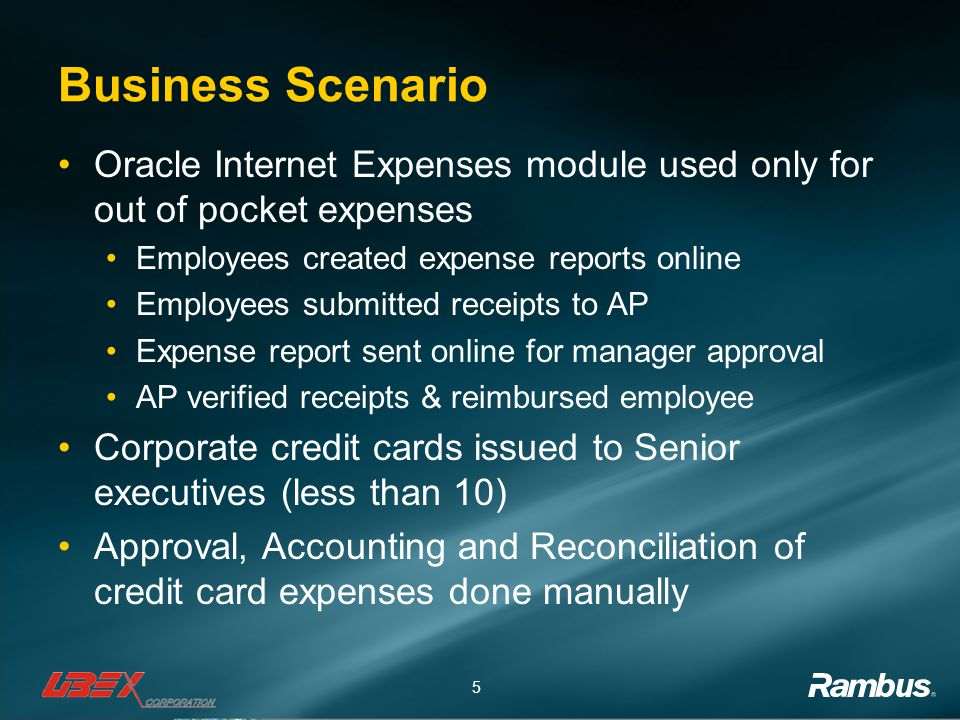 5 Business Scenario Oracle Internet Expenses module used only for out of pocket expenses Employees created expense reports online Employees submitted receipts to AP Expense report sent online for manager approval AP verified receipts & reimbursed employee Corporate credit cards issued to Senior executives (less than 10) Approval, Accounting and Reconciliation of credit card expenses done manually