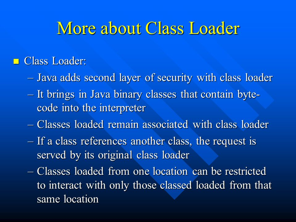 More about Class Loader n Class Loader: –Java adds second layer of security with class loader –It brings in Java binary classes that contain byte- cod