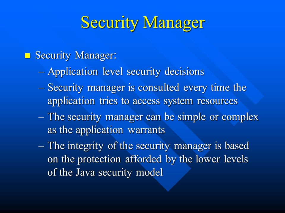 Security Manager n Security Manager : –Application level security decisions –Security manager is consulted every time the application tries to access