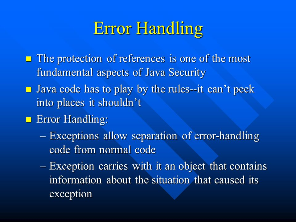 Error Handling n The protection of references is one of the most fundamental aspects of Java Security n Java code has to play by the rules--it can't p