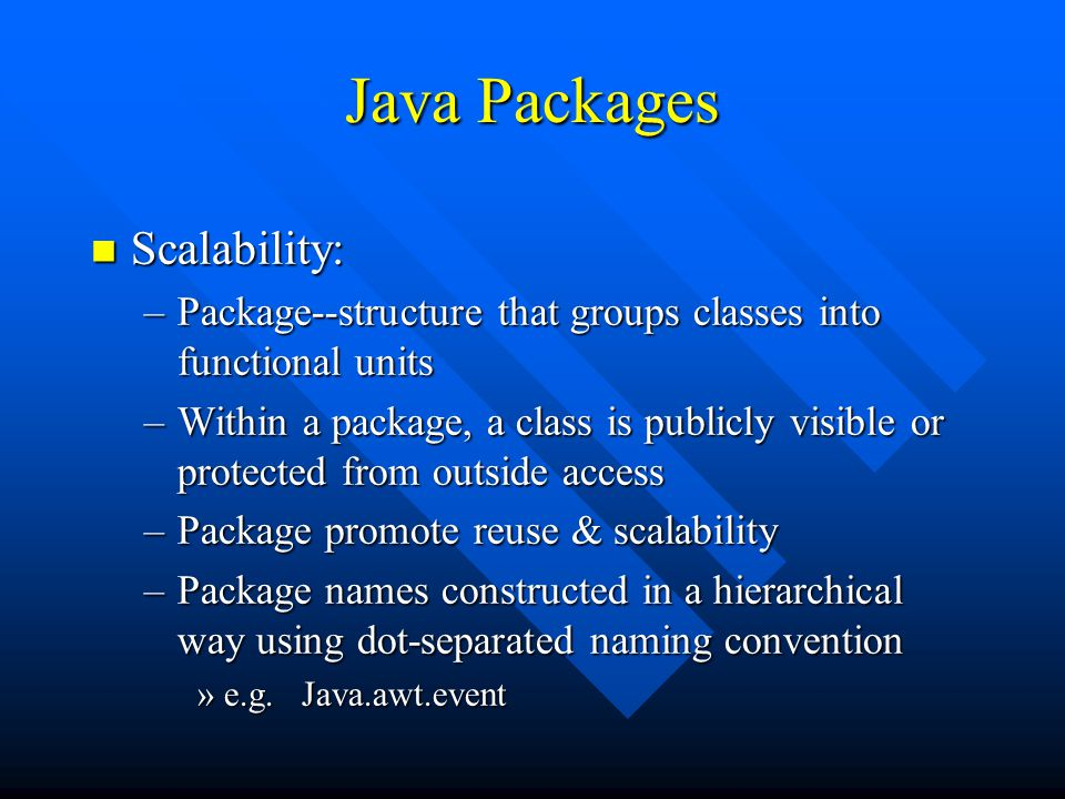 Java Packages n Scalability: –Package--structure that groups classes into functional units –Within a package, a class is publicly visible or protected