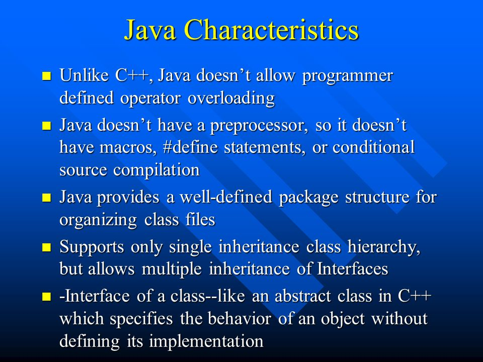 Java Characteristics n Unlike C++, Java doesn't allow programmer defined operator overloading n Java doesn't have a preprocessor, so it doesn't have macros, #define statements, or conditional source compilation n Java provides a well-defined package structure for organizing class files n Supports only single inheritance class hierarchy, but allows multiple inheritance of Interfaces n -Interface of a class--like an abstract class in C++ which specifies the behavior of an object without defining its implementation
