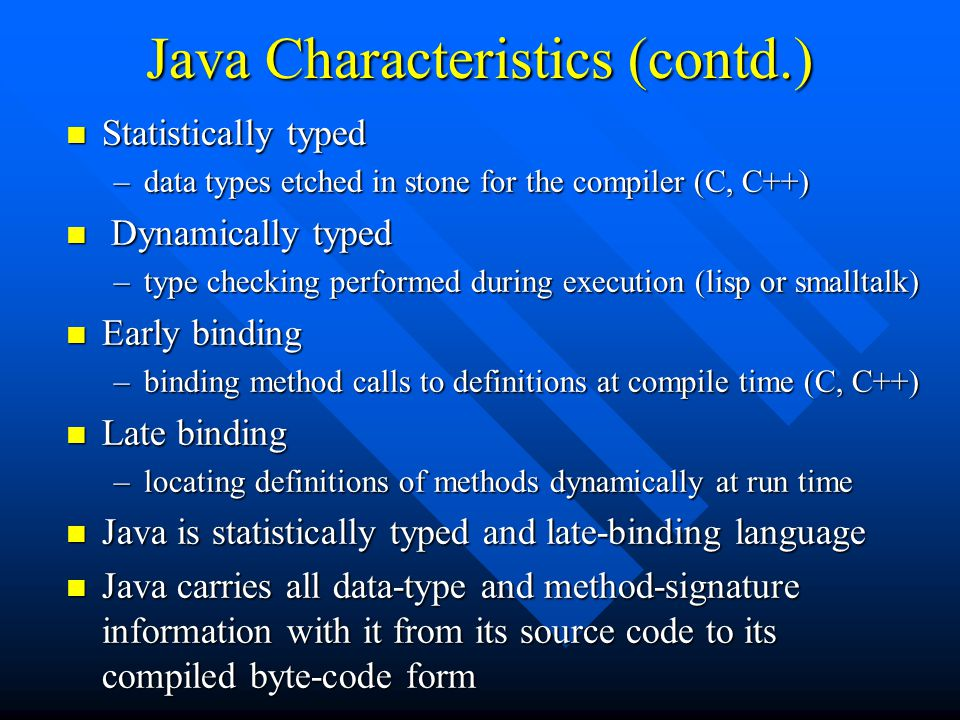 Java Characteristics (contd.) n Statistically typed –data types etched in stone for the compiler (C, C++) n Dynamically typed –type checking performed