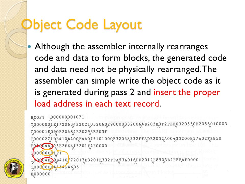 Object Code Layout Although the assembler internally rearranges code and data to form blocks, the generated code and data need not be physically rearr