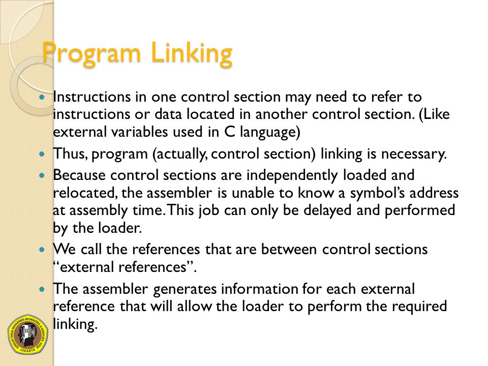 Program Linking Instructions in one control section may need to refer to instructions or data located in another control section. (Like external varia