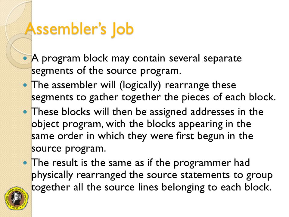 Assembler's Job A program block may contain several separate segments of the source program. The assembler will (logically) rearrange these segments t