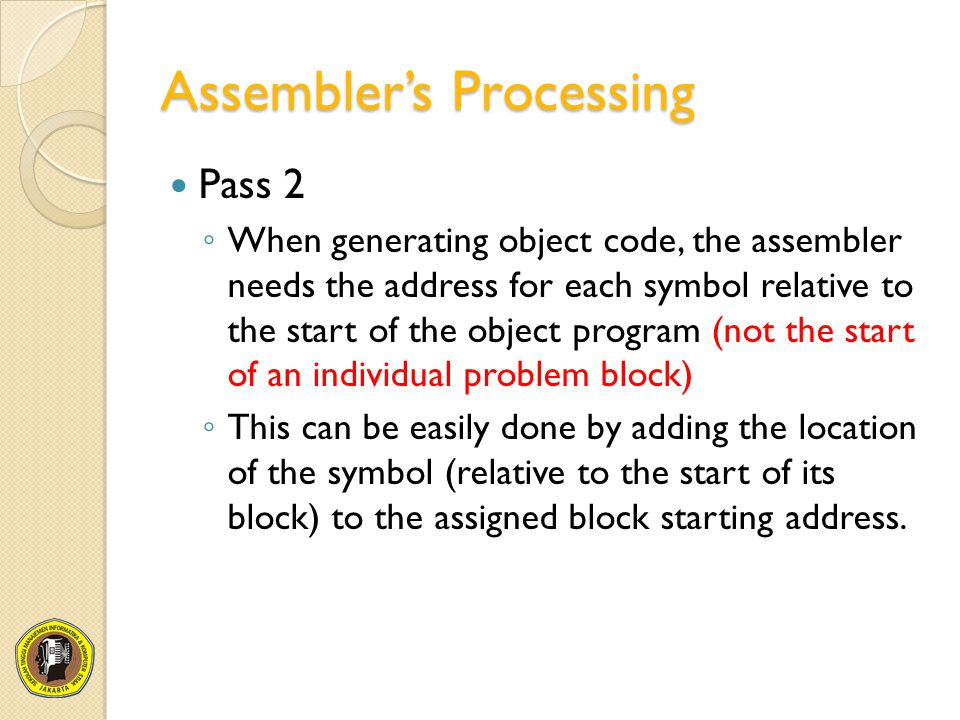 Assembler's Processing Pass 2 ◦ When generating object code, the assembler needs the address for each symbol relative to the start of the object progr