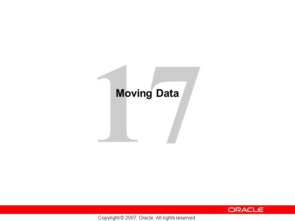 17 Copyright © 2007, Oracle. All rights reserved. Moving Data