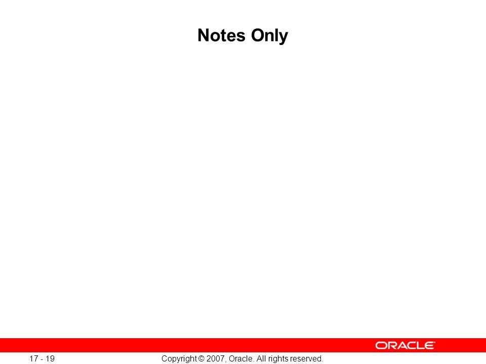 Copyright © 2007, Oracle. All rights reserved. 17 - 19 Notes Only