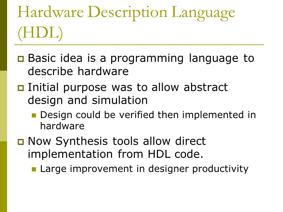 Hardware Description Language (HDL)  Basic idea is a programming language to describe hardware  Initial purpose was to allow abstract design and simulation Design could be verified then implemented in hardware  Now Synthesis tools allow direct implementation from HDL code.