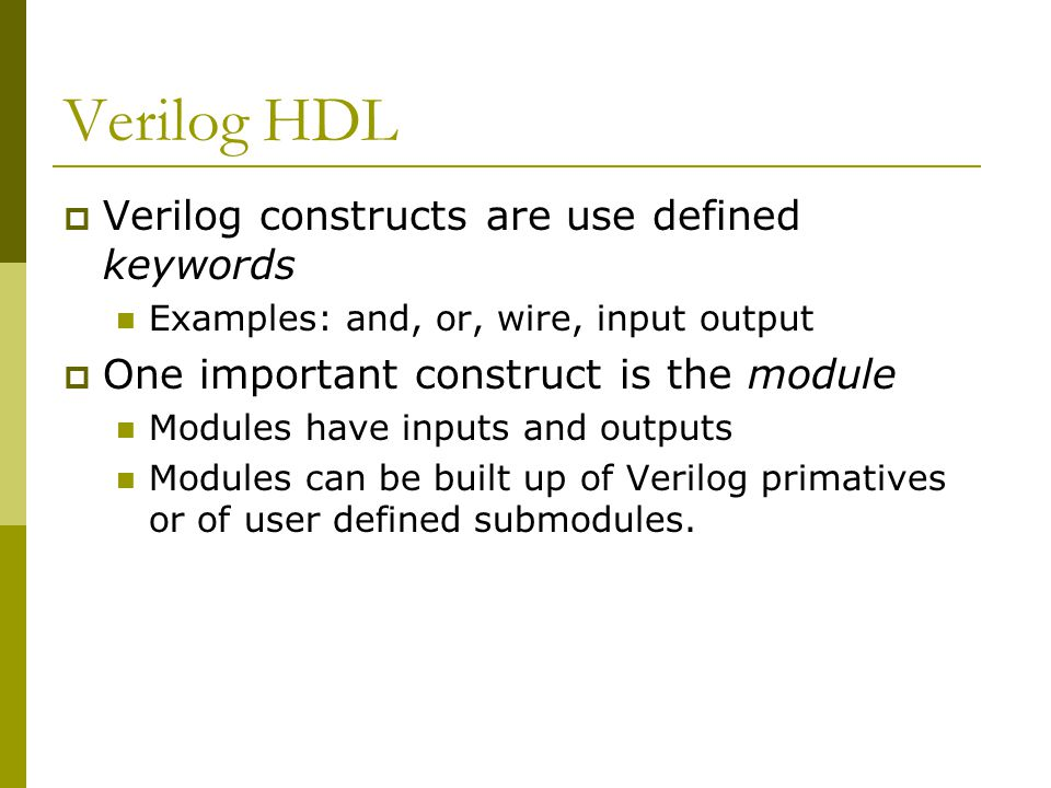 Verilog HDL  Verilog constructs are use defined keywords Examples: and, or, wire, input output  One important construct is the module Modules have inputs and outputs Modules can be built up of Verilog primatives or of user defined submodules.