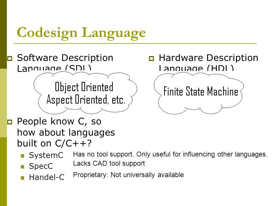 Codesign Language  Hardware Description Language (HDL)  Software Description Language (SDL)  People know C, so how about languages built on C/C++.