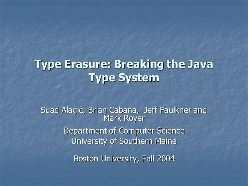 Type Erasure: Breaking the Java Type System Suad Alagić, Brian Cabana, Jeff Faulkner and Mark Royer Department of Computer Science University of Southern Maine Boston University, Fall 2004