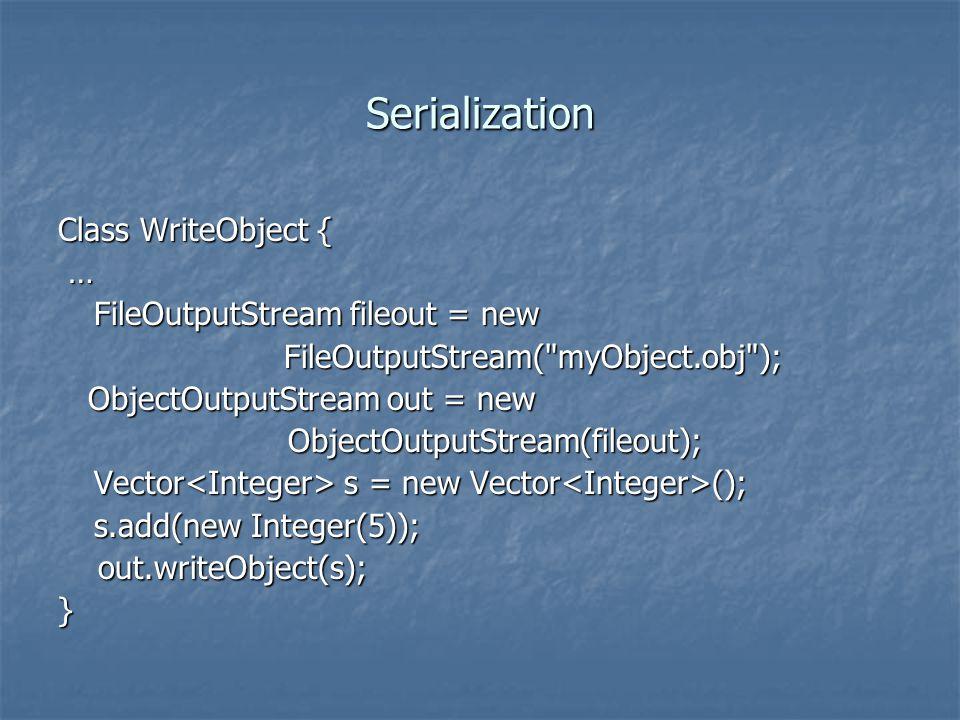 Serialization Class WriteObject { … FileOutputStream fileout = new FileOutputStream( myObject.obj ); FileOutputStream( myObject.obj ); ObjectOutputStream out = new ObjectOutputStream out = new ObjectOutputStream(fileout); ObjectOutputStream(fileout); Vector s = new Vector (); s.add(new Integer(5)); out.writeObject(s); out.writeObject(s);}