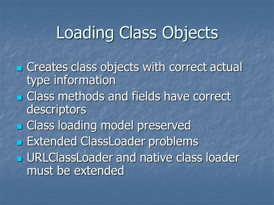 Loading Class Objects Creates class objects with correct actual type information Creates class objects with correct actual type information Class methods and fields have correct descriptors Class methods and fields have correct descriptors Class loading model preserved Class loading model preserved Extended ClassLoader problems Extended ClassLoader problems URLClassLoader and native class loader must be extended URLClassLoader and native class loader must be extended