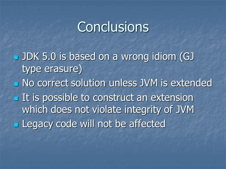 Conclusions JDK 5.0 is based on a wrong idiom (GJ type erasure) JDK 5.0 is based on a wrong idiom (GJ type erasure) No correct solution unless JVM is extended No correct solution unless JVM is extended It is possible to construct an extension which does not violate integrity of JVM It is possible to construct an extension which does not violate integrity of JVM Legacy code will not be affected Legacy code will not be affected