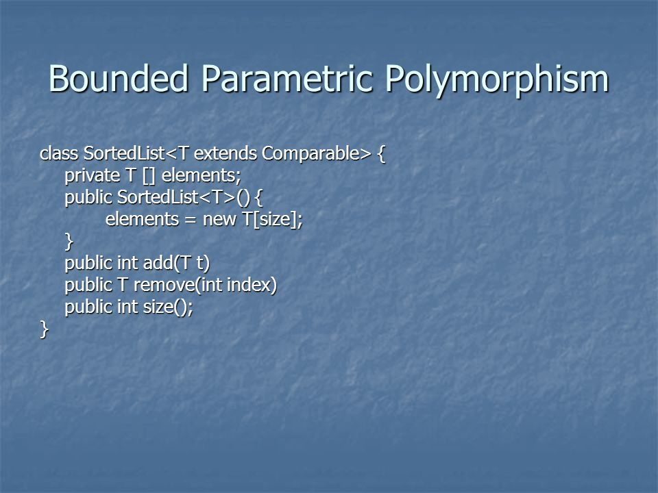 Bounded Parametric Polymorphism class SortedList { private T [] elements; public SortedList () { elements = new T[size]; elements = new T[size];} public int add(T t) public T remove(int index) public int size(); }