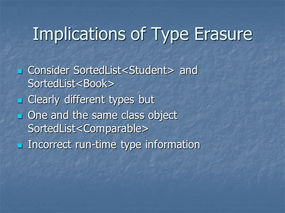 Implications of Type Erasure Consider SortedList and SortedList Consider SortedList and SortedList Clearly different types but Clearly different types but One and the same class object SortedList One and the same class object SortedList Incorrect run-time type information Incorrect run-time type information