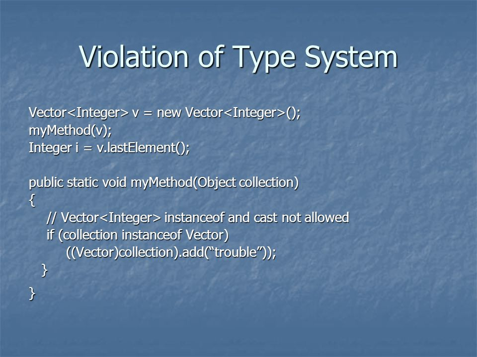 Violation of Type System Vector v = new Vector (); myMethod(v); Integer i = v.lastElement(); public static void myMethod(Object collection) { // Vector instanceof and cast not allowed if (collection instanceof Vector) ((Vector)collection).add( trouble )); ((Vector)collection).add( trouble )); }}