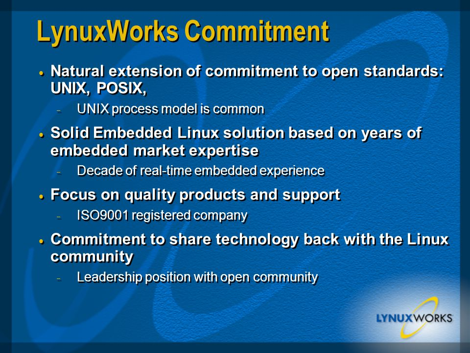 LynuxWorks Commitment  Natural extension of commitment to open standards: UNIX, POSIX,  UNIX process model is common  Solid Embedded Linux solution based on years of embedded market expertise  Decade of real-time embedded experience  Focus on quality products and support  ISO9001 registered company  Commitment to share technology back with the Linux community  Leadership position with open community  Natural extension of commitment to open standards: UNIX, POSIX,  UNIX process model is common  Solid Embedded Linux solution based on years of embedded market expertise  Decade of real-time embedded experience  Focus on quality products and support  ISO9001 registered company  Commitment to share technology back with the Linux community  Leadership position with open community