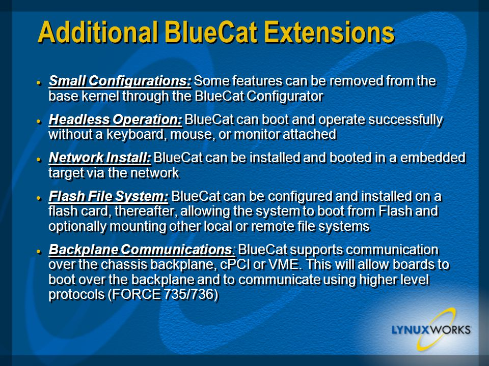 Additional BlueCat Extensions  Small Configurations: Some features can be removed from the base kernel through the BlueCat Configurator  Headless Operation: BlueCat can boot and operate successfully without a keyboard, mouse, or monitor attached  Network Install: BlueCat can be installed and booted in a embedded target via the network  Flash File System: BlueCat can be configured and installed on a flash card, thereafter, allowing the system to boot from Flash and optionally mounting other local or remote file systems  Backplane Communications: BlueCat supports communication over the chassis backplane, cPCI or VME.