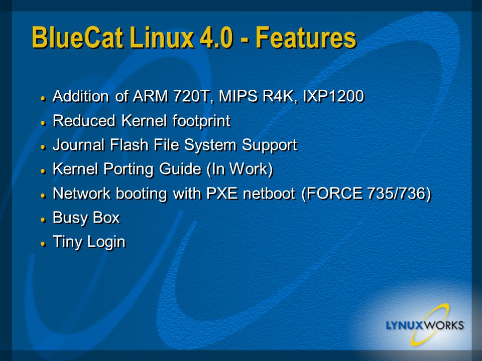 BlueCat Linux 4.0 - Features  Addition of ARM 720T, MIPS R4K, IXP1200  Reduced Kernel footprint  Journal Flash File System Support  Kernel Porting Guide (In Work)  Network booting with PXE netboot (FORCE 735/736)  Busy Box  Tiny Login  Addition of ARM 720T, MIPS R4K, IXP1200  Reduced Kernel footprint  Journal Flash File System Support  Kernel Porting Guide (In Work)  Network booting with PXE netboot (FORCE 735/736)  Busy Box  Tiny Login
