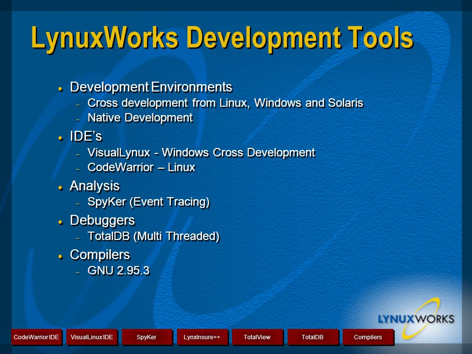  Development Environments  Cross development from Linux, Windows and Solaris  Native Development  IDE's  VisualLynux - Windows Cross Development  CodeWarrior – Linux  Analysis  SpyKer (Event Tracing)  Debuggers  TotalDB (Multi Threaded)  Compilers  GNU 2.95.3  Development Environments  Cross development from Linux, Windows and Solaris  Native Development  IDE's  VisualLynux - Windows Cross Development  CodeWarrior – Linux  Analysis  SpyKer (Event Tracing)  Debuggers  TotalDB (Multi Threaded)  Compilers  GNU 2.95.3 CodeWarrior IDE VisualLinux IDE SpyKer LynxInsure++ TotalView TotalDB Compilers