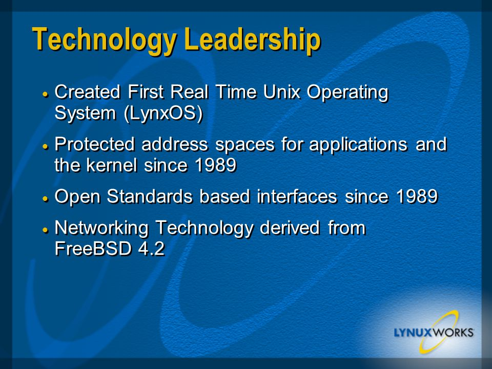 Technology Leadership  Created First Real Time Unix Operating System (LynxOS)  Protected address spaces for applications and the kernel since 1989  Open Standards based interfaces since 1989  Networking Technology derived from FreeBSD 4.2  Created First Real Time Unix Operating System (LynxOS)  Protected address spaces for applications and the kernel since 1989  Open Standards based interfaces since 1989  Networking Technology derived from FreeBSD 4.2
