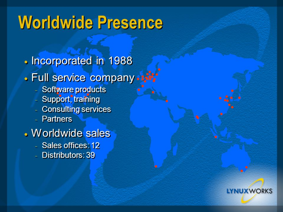 Worldwide Presence  Incorporated in 1988  Full service company  Software products  Support, training  Consulting services  Partners  Worldwide sales  Sales offices: 12  Distributors: 39  Incorporated in 1988  Full service company  Software products  Support, training  Consulting services  Partners  Worldwide sales  Sales offices: 12  Distributors: 39