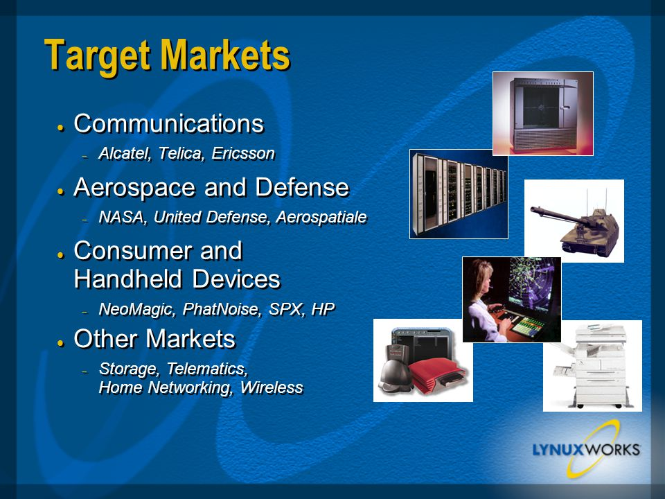 Target Markets  Communications  Alcatel, Telica, Ericsson  Communications  Alcatel, Telica, Ericsson  Consumer and Handheld Devices  NeoMagic, PhatNoise, SPX, HP  Consumer and Handheld Devices  NeoMagic, PhatNoise, SPX, HP  Other Markets  Storage, Telematics, Home Networking, Wireless  Other Markets  Storage, Telematics, Home Networking, Wireless  Aerospace and Defense  NASA, United Defense, Aerospatiale  Aerospace and Defense  NASA, United Defense, Aerospatiale