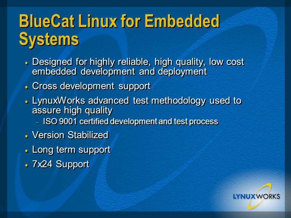 BlueCat Linux for Embedded Systems  Designed for highly reliable, high quality, low cost embedded development and deployment  Cross development support  LynuxWorks advanced test methodology used to assure high quality  ISO 9001 certified development and test process  Version Stabilized  Long term support  7x24 Support  Designed for highly reliable, high quality, low cost embedded development and deployment  Cross development support  LynuxWorks advanced test methodology used to assure high quality  ISO 9001 certified development and test process  Version Stabilized  Long term support  7x24 Support