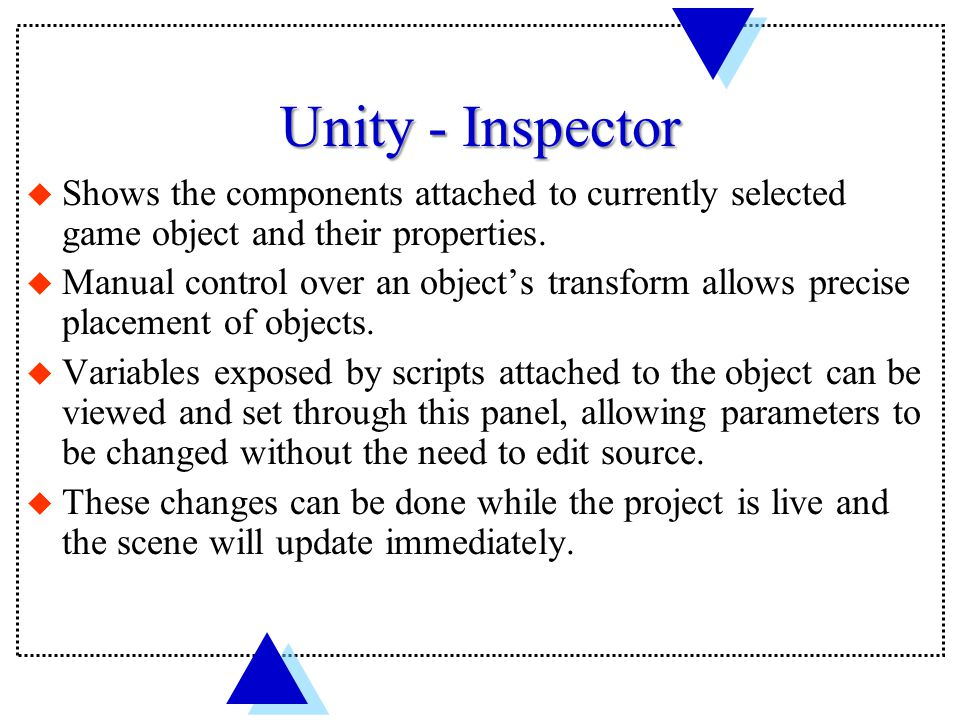 Unity - Inspector u Shows the components attached to currently selected game object and their properties.