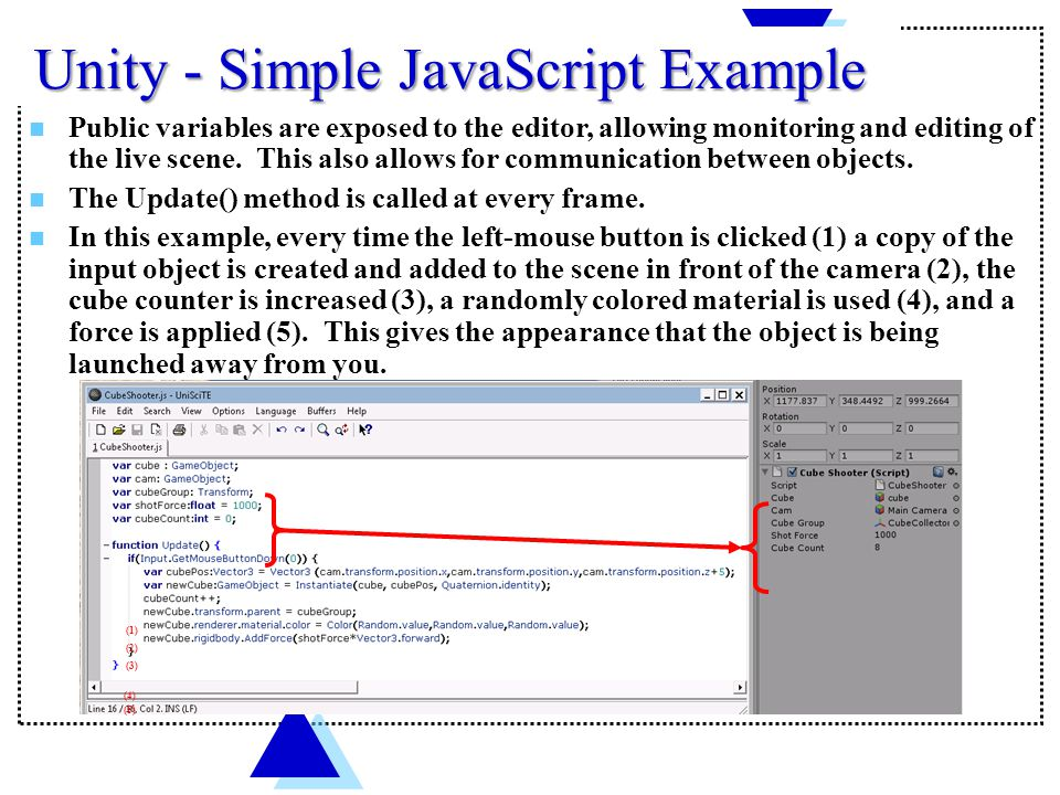 Unity - Simple JavaScript Example Public variables are exposed to the editor, allowing monitoring and editing of the live scene.