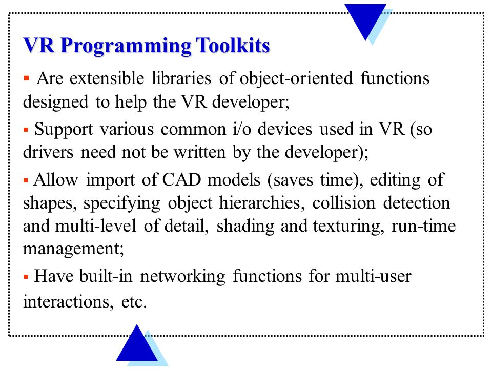 VR Programming Toolkits  Are extensible libraries of object-oriented functions designed to help the VR developer;  Support various common i/o devices used in VR (so drivers need not be written by the developer);  Allow import of CAD models (saves time), editing of shapes, specifying object hierarchies, collision detection and multi-level of detail, shading and texturing, run-time management;  Have built-in networking functions for multi-user interactions, etc.
