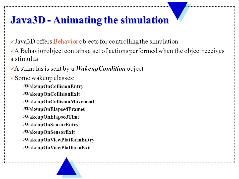 Java3D - Animating the simulation Java3D offers Behavior objects for controlling the simulation A Behavior object contains a set of actions performed when the object receives a stimulus A stimulus is sent by a WakeupCondition object Some wakeup classes: WakeupOnCollisionEntry WakeupOnCollisionExit WakeupOnCollisionMovement WakeupOnElapsedFrames WakeupOnElapsedTime WakeupOnSensorEntry WakeupOnSensorExit WakeupOnViewPlatformEntry WakeupOnViewPlatformExit