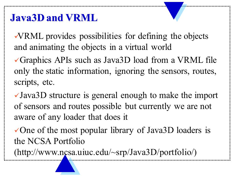 Java3D and VRML VRML provides possibilities for defining the objects and animating the objects in a virtual world Graphics APIs such as Java3D load from a VRML file only the static information, ignoring the sensors, routes, scripts, etc.