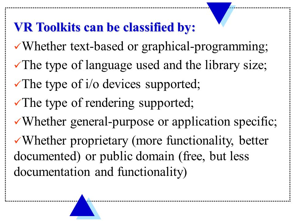 VR Toolkits discussed in this chapter NameApplicationProprietaryLibrary size language Java3D (Sun Microsystems) General Purpose no Implemented in C Programming in Java 19 packages, 275 classes Vizard and PeoplePak (WorldViz) General Purpose avatar extension yesOpenGL-based Python scripting language GHOST (SensAble Technologies) Haptics for Phantom yesC++ PeopleShop (Boston Dynamics) Military/civilian yesC/C++ 3DGame StudioGame engine yes C++ C++