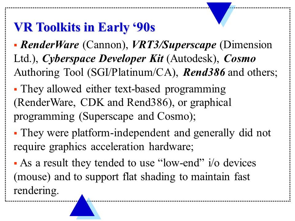 VR Toolkits in Early '90s  RenderWare (Cannon), VRT3/Superscape (Dimension Ltd.), Cyberspace Developer Kit (Autodesk), Cosmo Authoring Tool (SGI/Platinum/CA), Rend386 and others;  They allowed either text-based programming (RenderWare, CDK and Rend386), or graphical programming (Superscape and Cosmo);  They were platform-independent and generally did not require graphics acceleration hardware;  As a result they tended to use low-end i/o devices (mouse) and to support flat shading to maintain fast rendering.