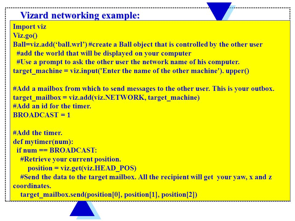 Vizard networking example: Import viz Viz.go() Ball=viz.add('ball.wrl') #create a Ball object that is controlled by the other user #add the world that will be displayed on your computer #Use a prompt to ask the other user the network name of his computer.