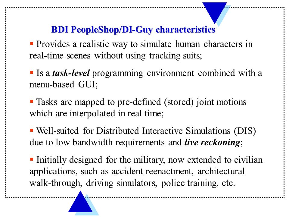 BDI PeopleShop/DI-Guy characteristics  Provides a realistic way to simulate human characters in real-time scenes without using tracking suits;  Is a task-level programming environment combined with a menu-based GUI;  Tasks are mapped to pre-defined (stored) joint motions which are interpolated in real time;  Well-suited for Distributed Interactive Simulations (DIS) due to low bandwidth requirements and live reckoning;  Initially designed for the military, now extended to civilian applications, such as accident reenactment, architectural walk-through, driving simulators, police training, etc.