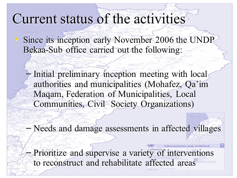 Current status of the activities Since its inception early November 2006 the UNDP Bekaa-Sub office carried out the following: Since its inception early November 2006 the UNDP Bekaa-Sub office carried out the following: – Initial preliminary inception meeting with local authorities and municipalities (Mohafez, Qa'im Maqam, Federation of Municipalities, Local Communities, Civil Society Organizations) – Needs and damage assessments in affected villages – Prioritize and supervise a variety of interventions to reconstruct and rehabilitate affected areas