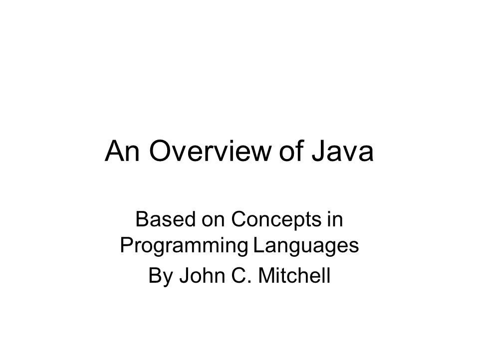 An Overview of Java Based on Concepts in Programming Languages By John C. Mitchell
