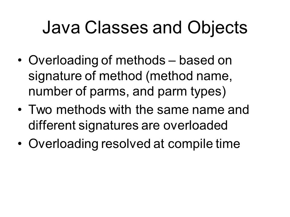 Java Classes and Objects Overloading of methods – based on signature of method (method name, number of parms, and parm types) Two methods with the same name and different signatures are overloaded Overloading resolved at compile time